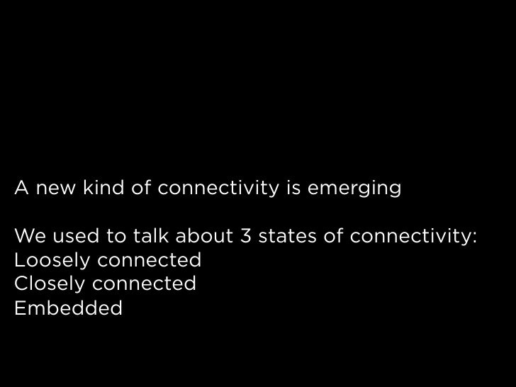 A new kind of connectivity is emerging  We used to talk about 3 states of connectivity: Loosely connected Closely connecte...