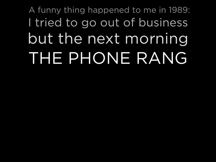 A funny thing happened to me in 1989: I tried to go out of business but the next morning THE PHONE RANG