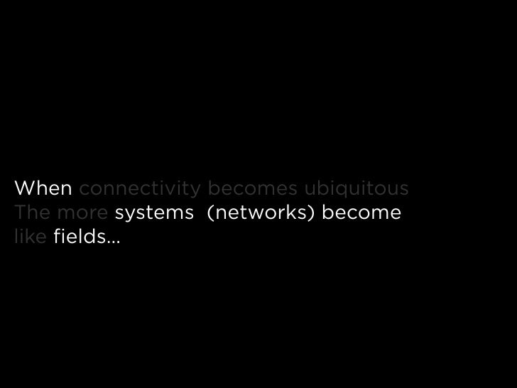 When connectivity becomes ubiquitous The more systems (networks) become like fields…