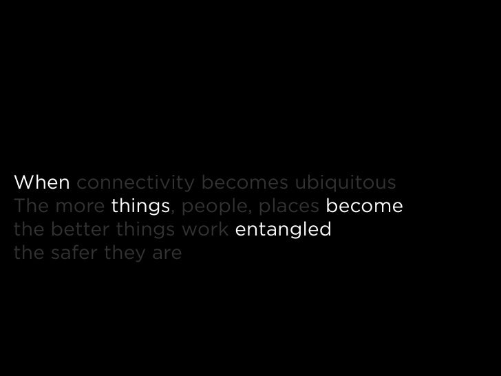 When connectivity becomes ubiquitous The more things, people, places become the better things work entangled the safer the...
