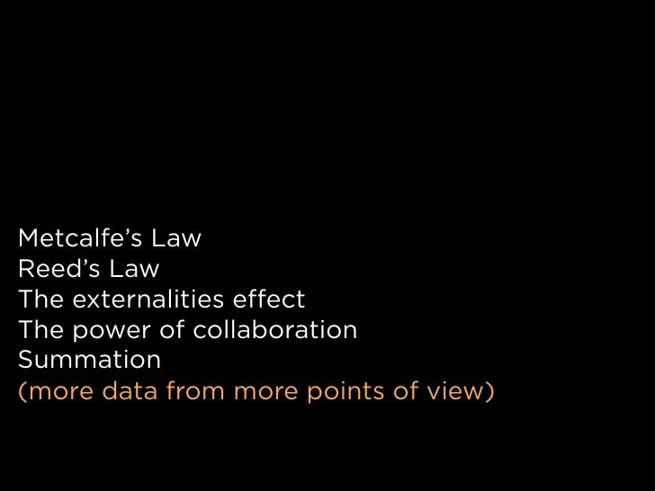 Metcalfe's Law Reed's Law The externalities effect The power of collaboration Summation (more data from more points of vie...