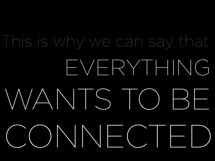 This is why we can say that WHY EVERYTHING WANTS TO BE CONNECTED