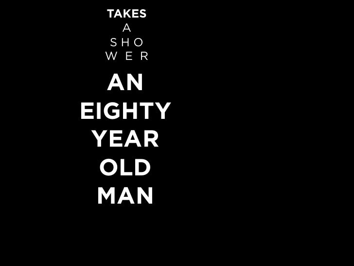 TAKES    A  SHO  W E R    AN EIGHTY  YEAR  OLD  MAN