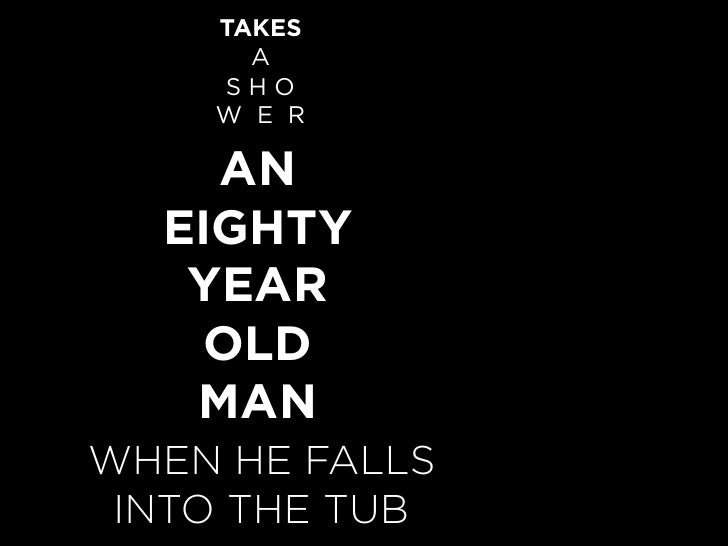 TAKES       A     SHO     W E R      AN   EIGHTY    YEAR    OLD    MAN WHEN HE FALLS  INTO THE TUB