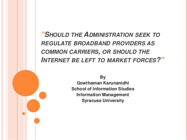 """""""SHOULD THE ADMINISTRATION SEEK TOREGULATE BROADBAND PROVIDERS ASCOMMON CARRIERS, OR SHOULD THEINTERNET BE LEFT TO MARKET ..."""