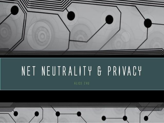 NET NEUTRALITY & PRIVACY Alice Zhu