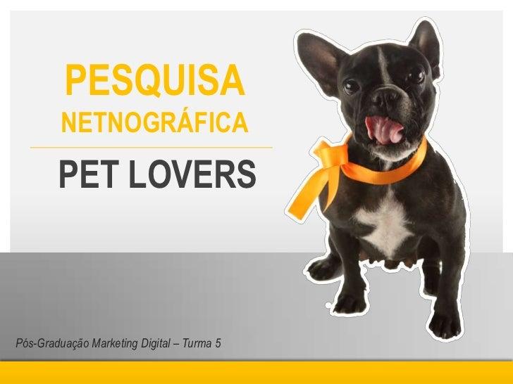 PESQUISA         NETNOGRÁFICA        PET LOVERSPós-Graduação Marketing Digital – Turma 5