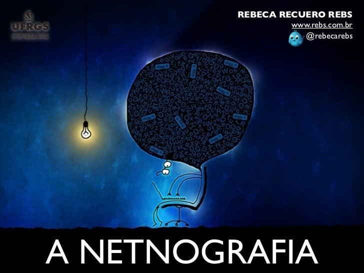 REBECA RECUERO REBS                  www.rebs.com.br                    @rebecarebsA NETNOGRAFIA