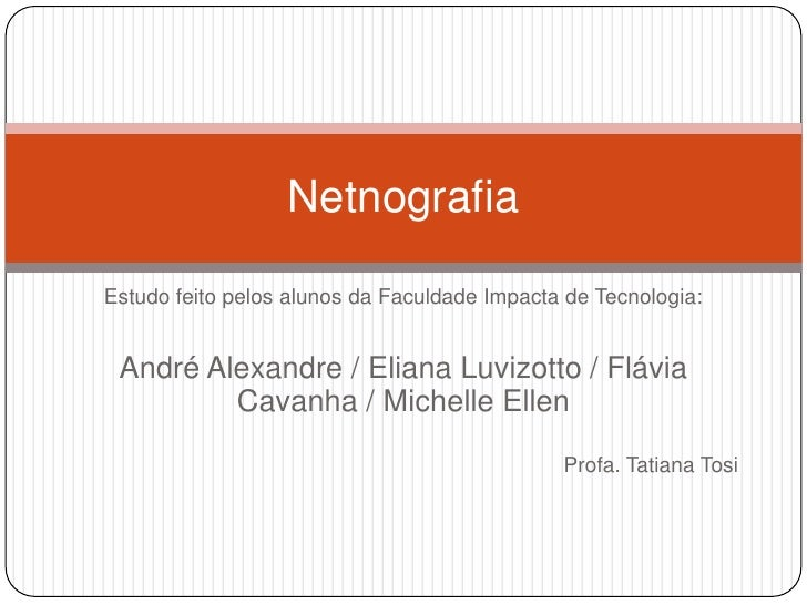NetnografiaEstudo feito pelos alunos da Faculdade Impacta de Tecnologia: André Alexandre / Eliana Luvizotto / Flávia      ...