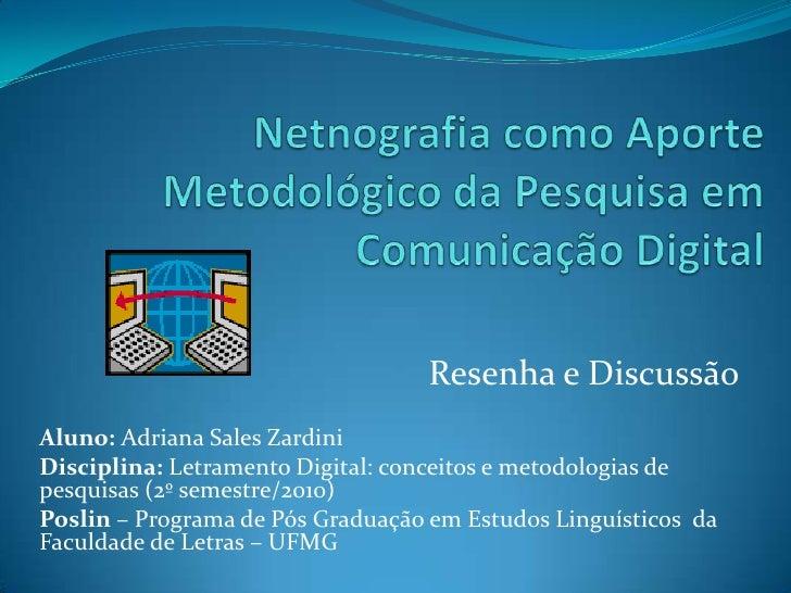 NetnografiacomoAporteMetodológicodaPesquisaemComunicação Digital<br />Resenha e Discussão<br />Aluno: Adriana Sales Zardin...