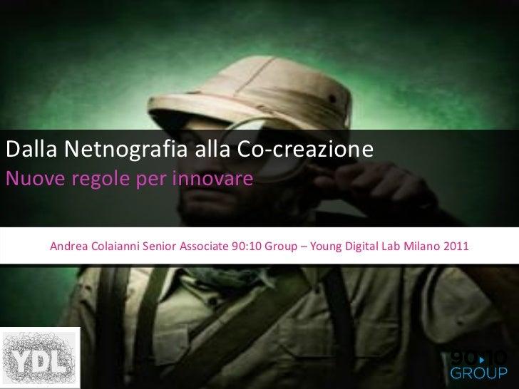 Dalla Netnografia alla Co-creazioneNuove regole per innovare    Andrea Colaianni Senior Associate 90:10 Group – Young Digi...