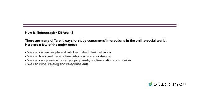 How is Netnography Different?There are many different ways to study consumers' interactions in the online social world.Her...