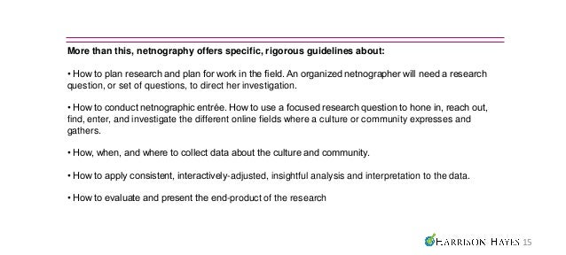 More than this, netnography offers specific, rigorous guidelines about:• How to plan research and plan for work in the fie...