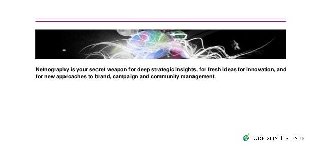 Netnography is your secret weapon for deep strategic insights, for fresh ideas for innovation, andfor new approaches to br...