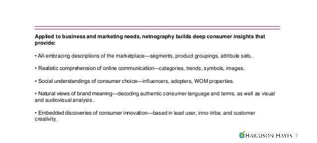 Applied to business and marketing needs, netnography builds deep consumer insights thatprovide:• All-embracing description...