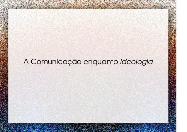 A Comunicação enquanto ideologia