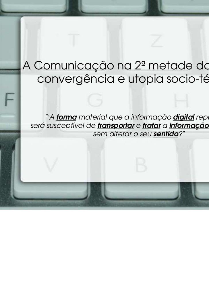 """A Comunicação na 2ª metade do séc. XX:  convergência e utopia socio-técnica      """"A forma material que a informação digita..."""