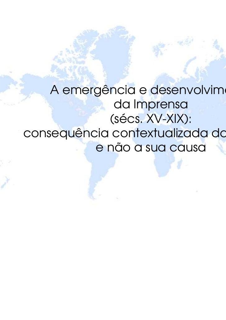 A emergência e desenvolvimento             da Imprensa            (sécs. XV-XIX):consequência contextualizada da sua era, ...
