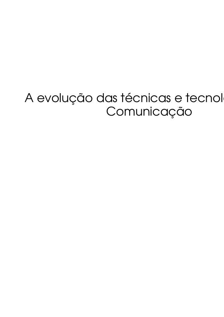 A evolução das técnicas e tecnologias da            Comunicação