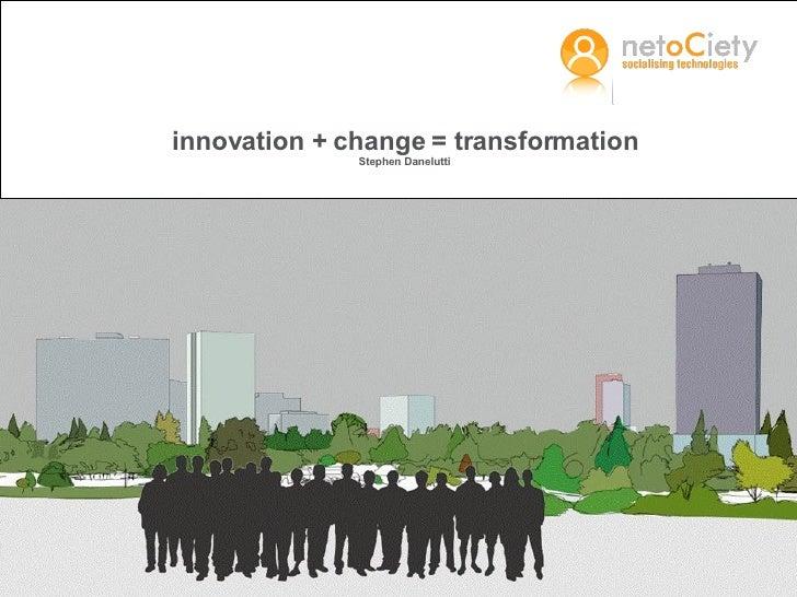 innovation + change = transformation Stephen Danelutti