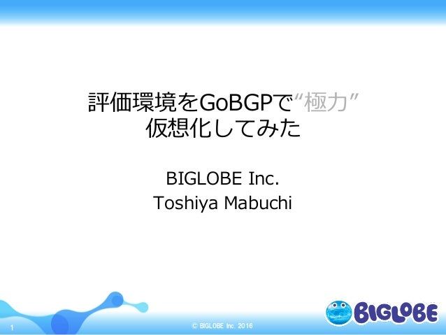 "© BIGLOBE  Inc. 20161 評価環境をGoBGPで""極⼒力力"" 仮想化してみた BIGLOBE Inc. Toshiya Mabuchi"