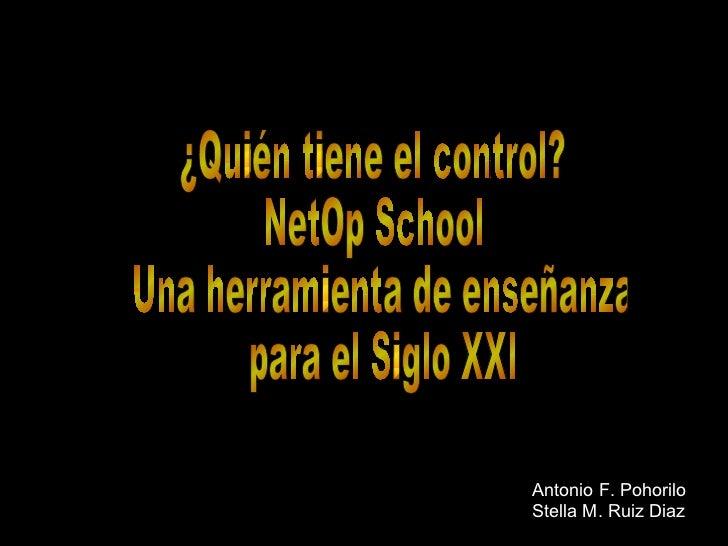 ¿Quién tiene el control? NetOp School  Una herramienta de enseñanza para el Siglo XXI Antonio F. Pohorilo Stella M. Ruiz D...
