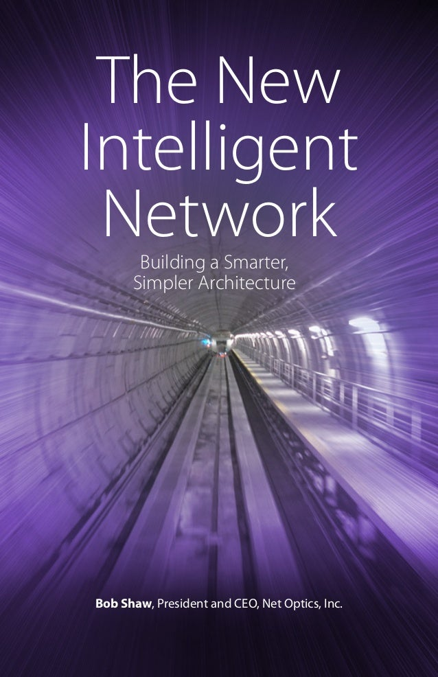 The New Intelligent Network Building a Smarter, Simpler Architecture  Bob Shaw, President and CEO, Net Optics, Inc.