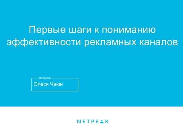 Олеся Чаюн Первые шаги к пониманию эффективности рекламных каналов