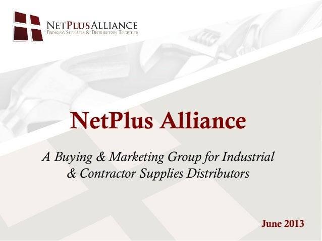 A Buying & Marketing Group for Industrial& Contractor Supplies DistributorsNetPlus AllianceJune 2013