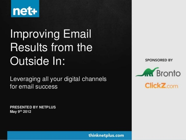 Improving EmailResults from theOutside In:Leveraging all your digital channelsfor email successPRESENTED BY NETPLUSMay 9th...