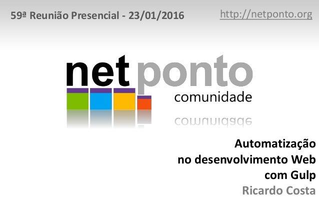 Automatização no desenvolvimento Web com Gulp Ricardo Costa http://netponto.org59ª Reunião Presencial - 23/01/2016