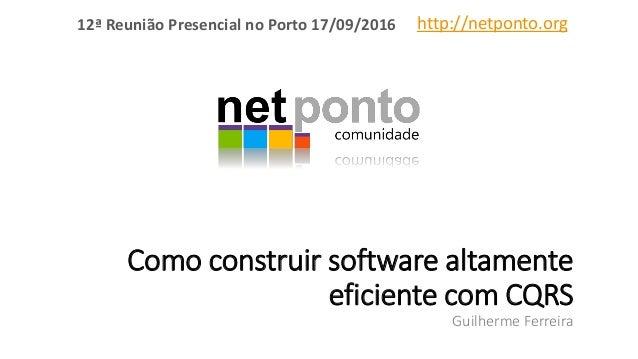 Como construir software altamente eficiente com CQRS Guilherme Ferreira http://netponto.org12ª Reunião Presencial no Porto...
