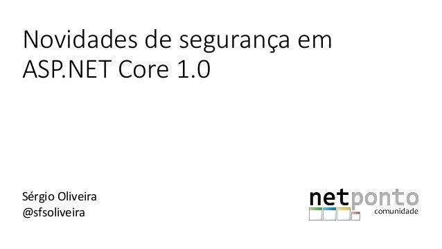 Novidades de segurança em ASP.NET Core 1.0 Sérgio Oliveira @sfsoliveira