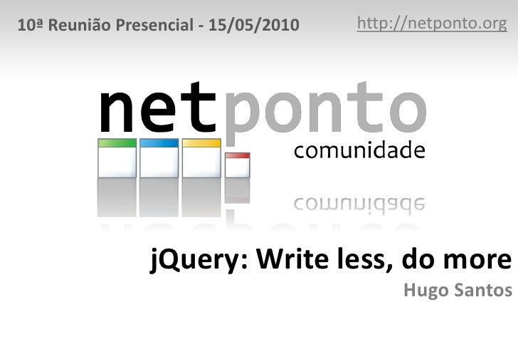 http://netponto.org<br />10ª Reunião Presencial - 15/05/2010<br />jQuery: Write less, do moreHugo Santos<br />