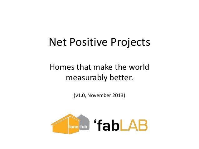 Net Positive Projects Homes that make the world measurably better. (v1.0, November 2013)