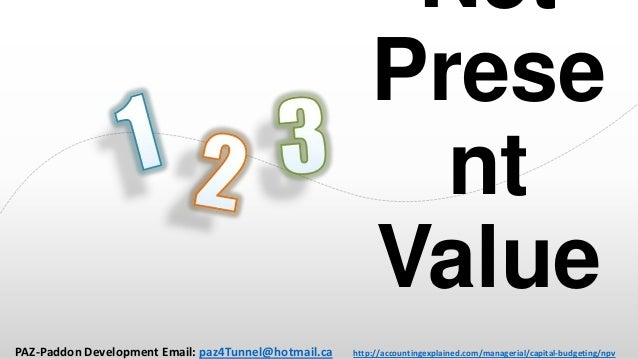 Net Prese nt Value PAZ-Paddon Development Email: paz4Tunnel@hotmail.ca  http://accountingexplained.com/managerial/capital-...
