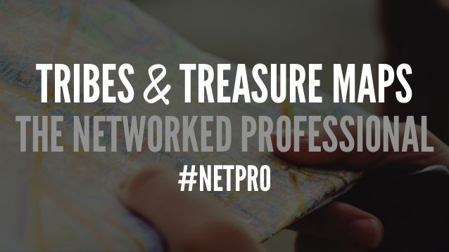 TRIBES & TREASURE MAPS THE NETWORKED PROFESSIONAL #NETPRO