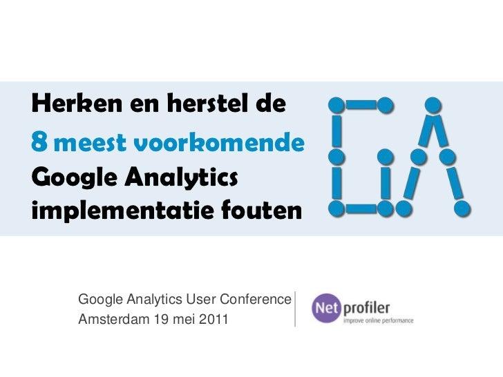 Herken en herstel de8meest voorkomende Google Analytics implementatie fouten<br />Google Analytics User Conference <br />A...