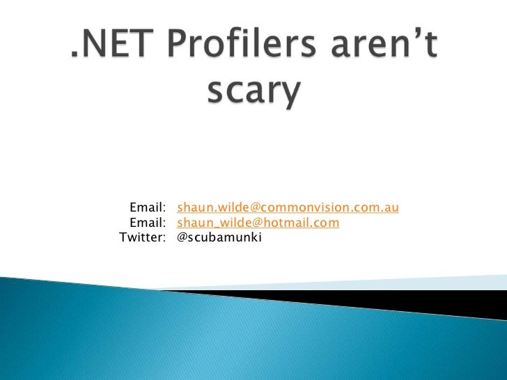 .NET Profilers aren't scary<br />shaun.wilde@commonvision.com.au<br />shaun_wilde@hotmail.com<br />@scubamunki<br />Email:...