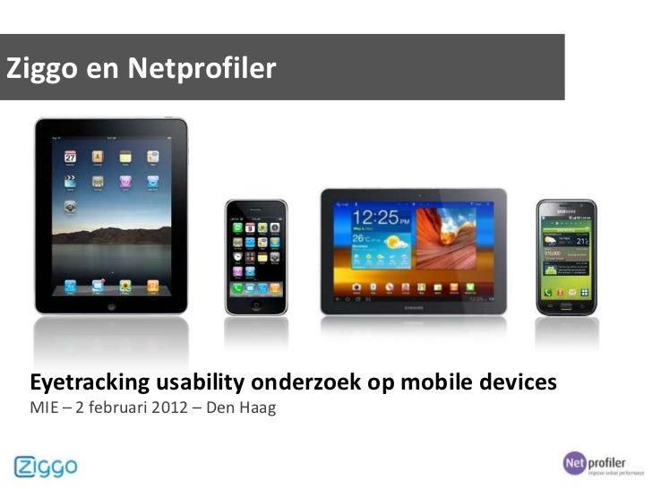 Ziggo en Netprofiler Eyetracking usability onderzoek op mobile devices MIE – 2 februari 2012 – Den Haag