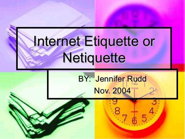 Internet Etiquette or     Netiquette       BY: Jennifer Rudd           Nov. 2004