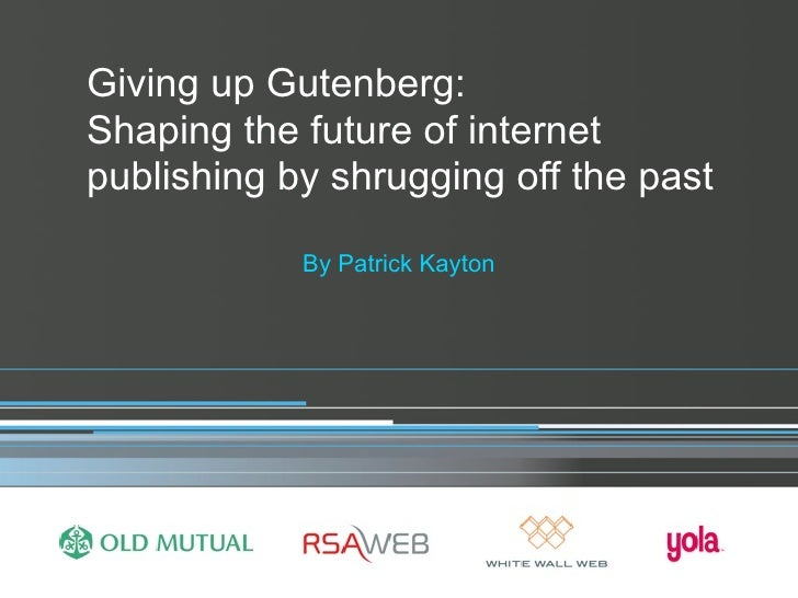 Giving up Gutenberg: Shaping the future of internet publishing by shrugging off the past              By Patrick Kayton