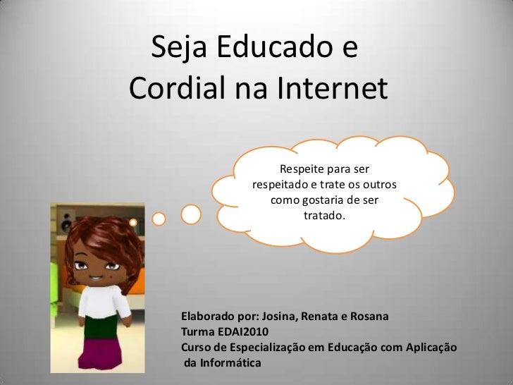 Seja Educado e <br />Cordial na Internet<br />Respeite para ser respeitado e trate os outros como gostaria de ser tratado....