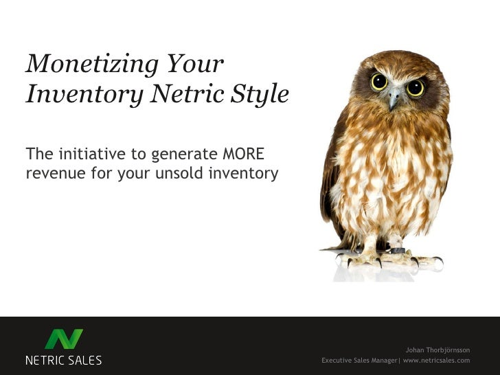 Monetizing Your Inventory Netric Style The initiative to generate MORE revenue for your unsold inventory Johan Thorbjörnss...