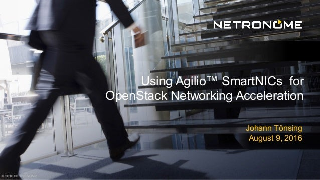 © 2016 NETRONOME Johann Tönsing August 9, 2016 Using Agilio™ SmartNICs for OpenStack Networking Acceleration
