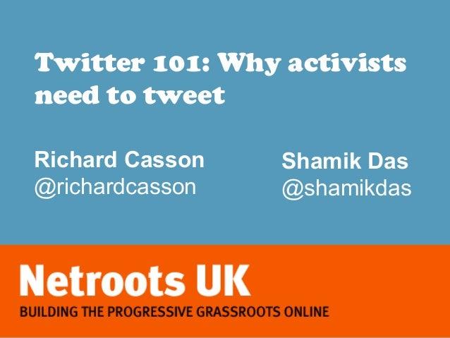 Twitter 101: Why activistsneed to tweetRichard Casson   Shamik Das@richardcasson   @shamikdas