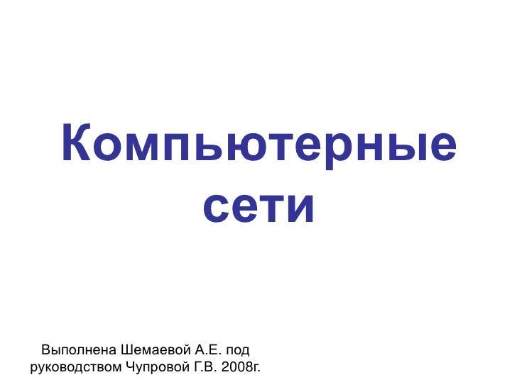 Компьютерные         сети   Выполнена Шемаевой А.Е. под руководством Чупровой Г.В. 2008г.
