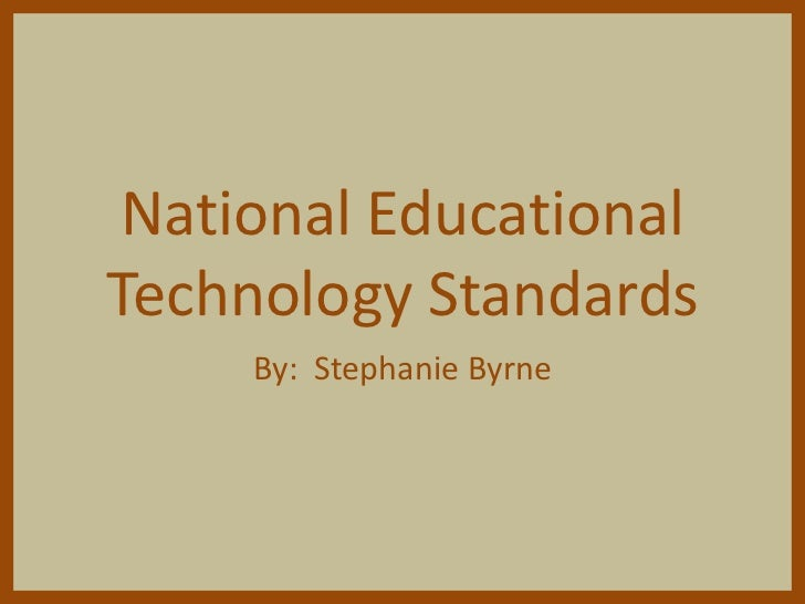 National EducationalTechnology Standards     By: Stephanie Byrne