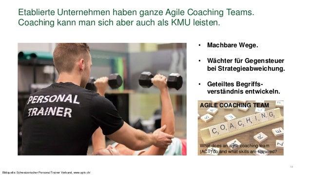 18 Etablierte Unternehmen haben ganze Agile Coaching Teams. Coaching kann man sich aber auch als KMU leisten. • Machbare W...