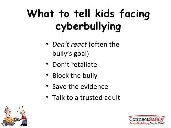 What to tell kids facing cyberbullying <ul><li>Don't react  (often the bully's goal) </li></ul><ul><li>Don't retaliate </l...